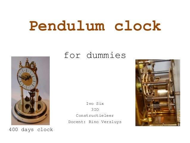 Pendulum clock for dummies Ivo Six 3IO Constructieleer Docent: Rino Versluys 400 days clock