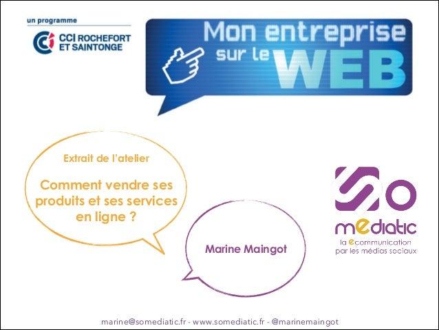 Extrait de l'atelier !  Comment vendre ses produits et ses services en ligne ? Marine Maingot  marine@somediatic.fr - www....