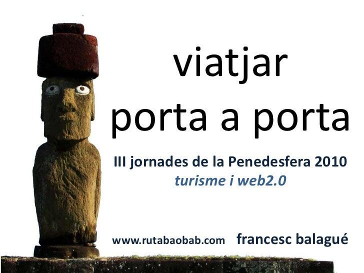 viatjar porta a portaIII jornades de la Penedesfera 2010turisme i web2.0www.rutabaobab.com    francescbalagué<br />