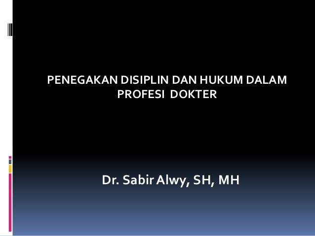 PENEGAKAN DISIPLIN DAN HUKUM DALAM PROFESI DOKTER Dr. Sabir Alwy, SH, MH