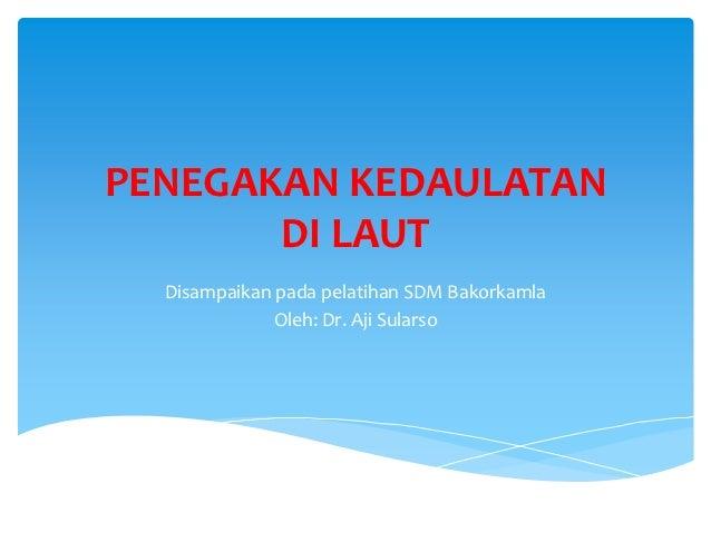 PENEGAKAN KEDAULATAN       DI LAUT  Disampaikan pada pelatihan SDM Bakorkamla              Oleh: Dr. Aji Sularso