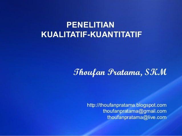 PENELITIANKUALITATIF-KUANTITATIF      Thoufan Pratama, SKM         http://thoufanpratama.blogspot.com                  tho...