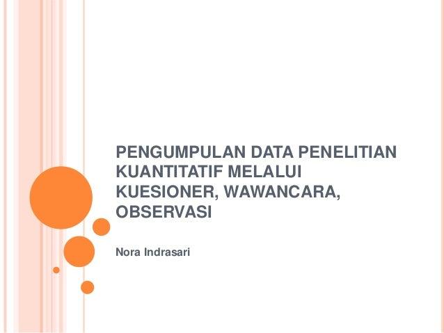 PENGUMPULAN DATA PENELITIAN KUANTITATIF MELALUI KUESIONER, WAWANCARA, OBSERVASI Nora Indrasari