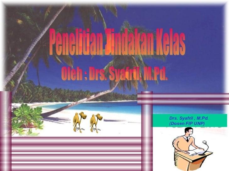 Drs. Syafril , M.Pd. (Dosen FIP UNP)   Penelitian Tindakan Kelas Oleh : Drs. Syafril, M.Pd.