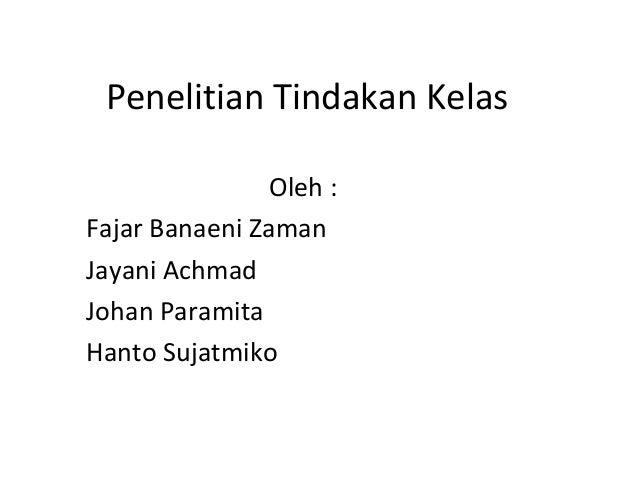 Penelitian Tindakan Kelas Oleh : Fajar Banaeni Zaman Jayani Achmad Johan Paramita Hanto Sujatmiko