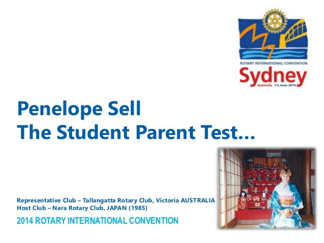 2014 ROTARY INTERNATIONAL CONVENTION Penelope Sell The Student Parent Test… Representative Club – Tallangatta Rotary Club,...