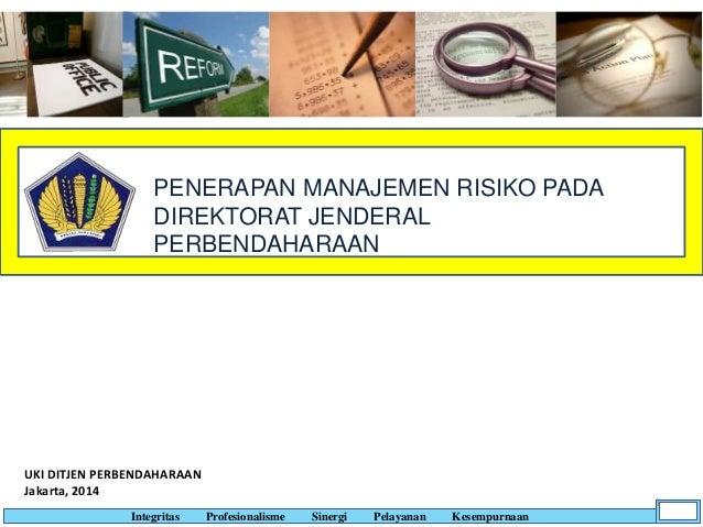 PENERAPAN MANAJEMEN RISIKO PADA DIREKTORAT JENDERAL PERBENDAHARAAN UKI DITJEN PERBENDAHARAAN Jakarta, 2014 Integritas Prof...