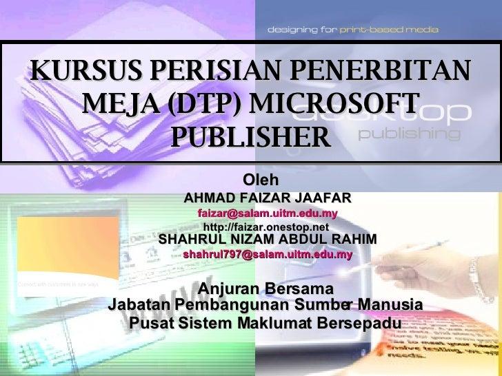 KURSUS PERISIAN PENERBITAN MEJA (DTP) MICROSOFT PUBLISHER Oleh AHMAD FAIZAR JAAFAR [email_address] http://faizar.onestop.n...