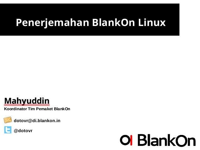 Penerjemahan BlankOn Linux MahyuddinMahyuddin Koordinator Tim Pemaket BlankOn dotovr@di.blankon.in @dotovr