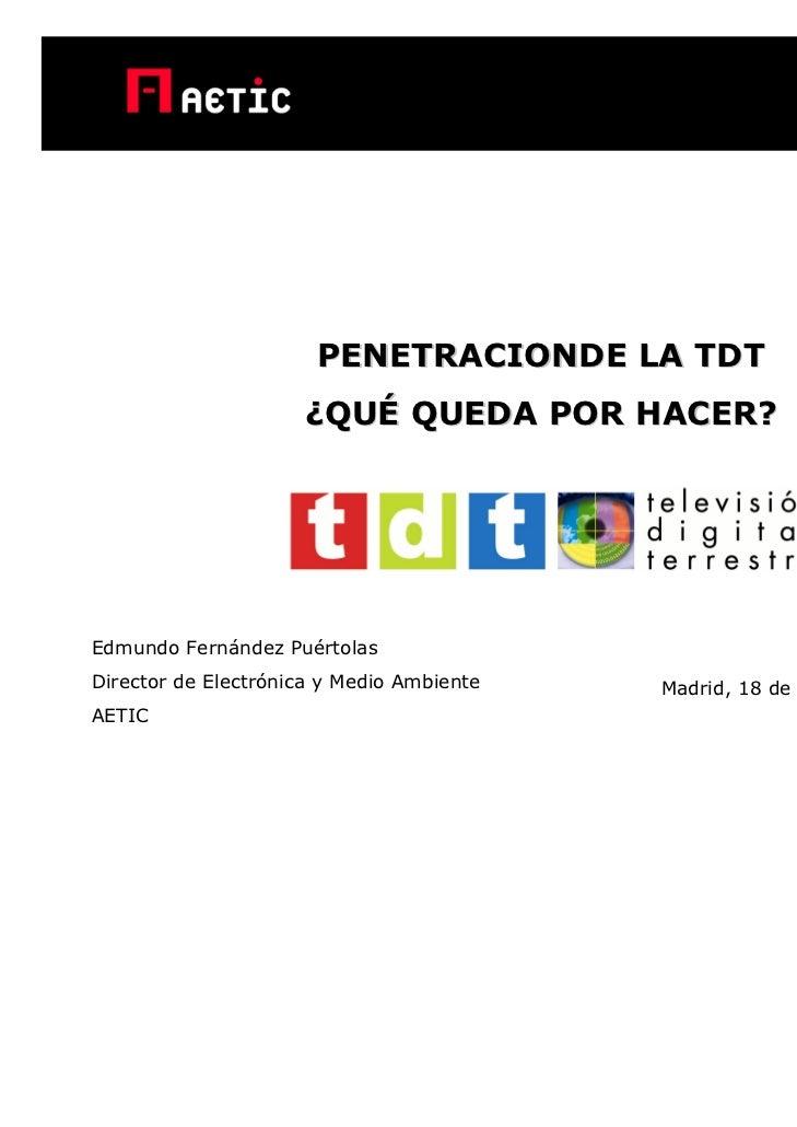 PENETRACIONDE LA TDT                     ¿QUÉ QUEDA POR HACER?Edmundo Fernández PuértolasDirector de Electrónica y Medio A...