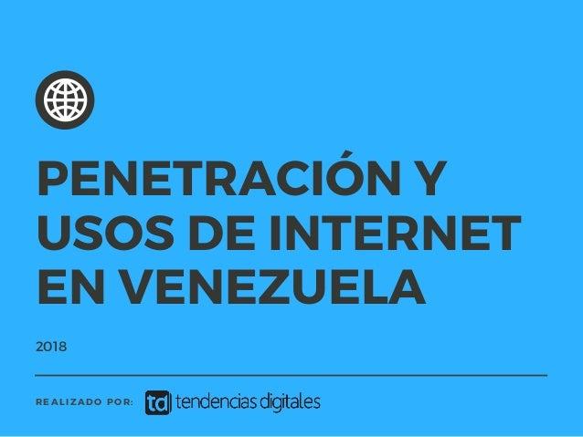 2018 REALIZADO POR: PENETRACI�N Y USOS DE INTERNET EN VENEZUELA