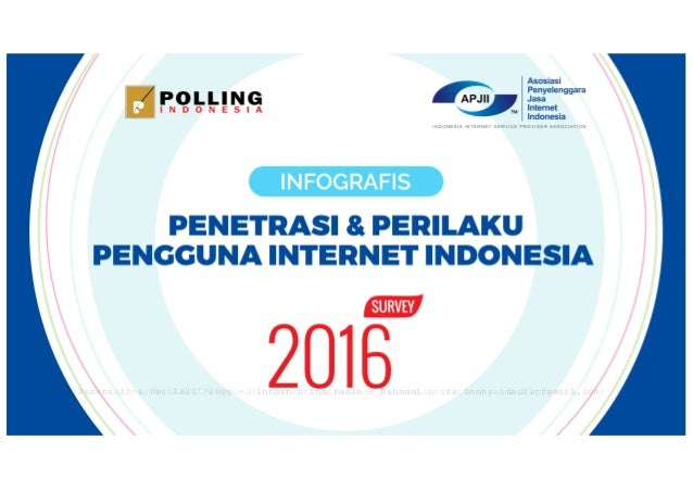 Survei Internet APJII 2016 - Diunduh untuk Fahimah Rahmadian (fahimahrahmadian@gmail.com)Penetrasi & Perilaku Pengguna Int...