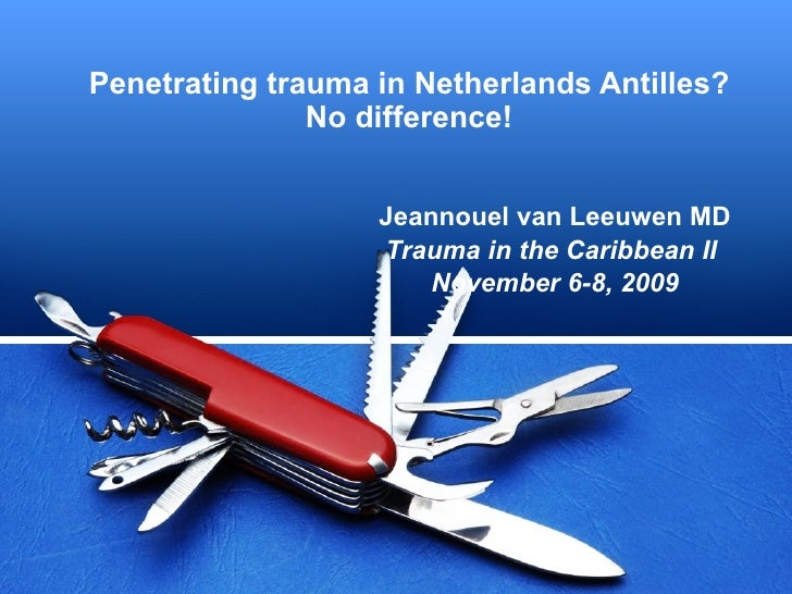 Penetrating trauma in Netherlands Antilles? No difference! Jeannouel van Leeuwen MD Trauma in the Caribbean II  November 6...