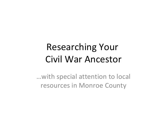 Researching Your Civil War Ancestor …with special attention to local resources in Monroe County