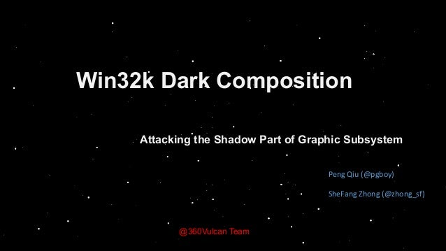 Win32k Dark Composition Attacking the Shadow Part of Graphic Subsystem @360Vulcan Team Peng	Qiu	(@pgboy)	 SheFang	Zhong	(@...