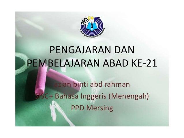 PENGAJARAN DAN PEMBELAJARAN ABAD KE-21 azian binti abd rahman SISC+ Bahasa Inggeris (Menengah) PPD Mersing