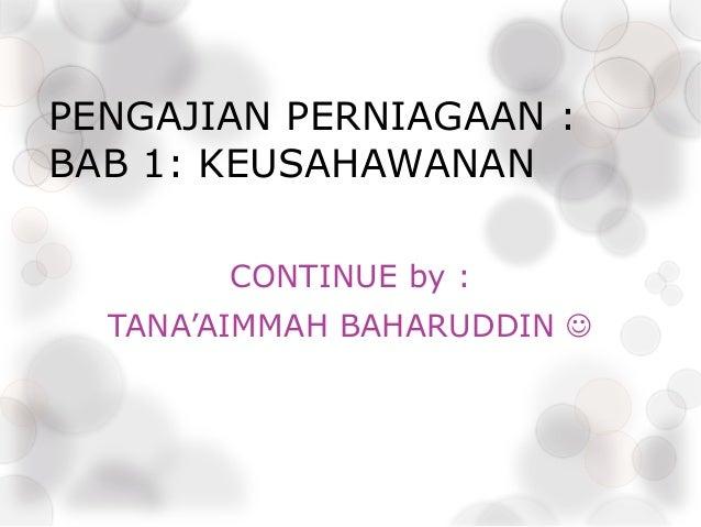 PENGAJIAN PERNIAGAAN : BAB 1: KEUSAHAWANAN CONTINUE by : TANA'AIMMAH BAHARUDDIN 