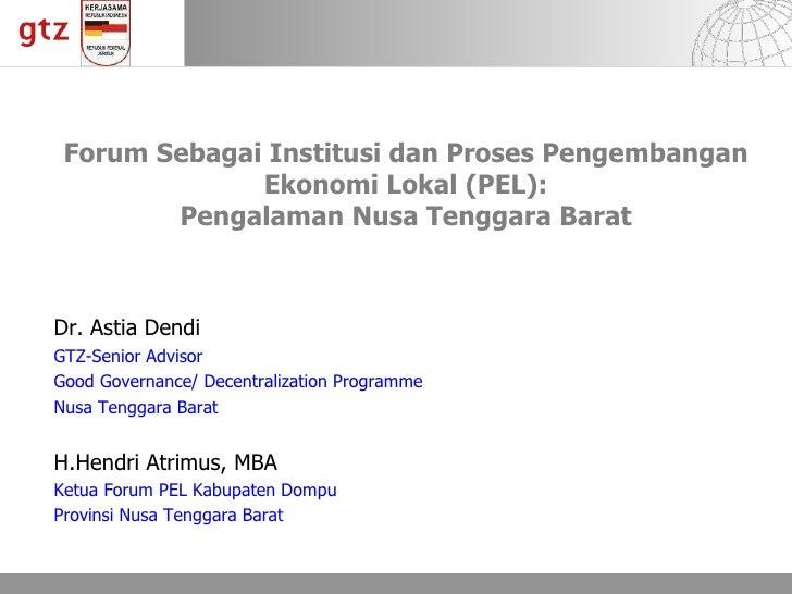 Forum Sebagai Institusi dan Proses Pengembangan Ekonomi Lokal  (PEL) : Pengalaman Nusa Tenggara Barat Dr. Astia Dendi  GTZ...