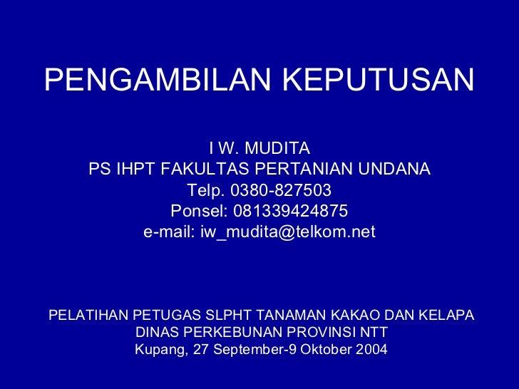 PENGAMBILAN KEPUTUSAN                   I W. MUDITA    PS IHPT FAKULTAS PERTANIAN UNDANA               Telp. 0380-827503  ...