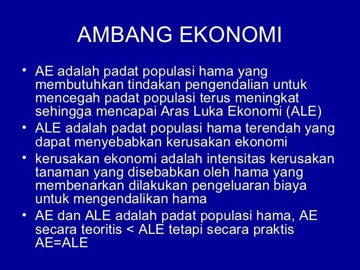 AMBANG EKONOMI• AE adalah padat populasi hama yang  membutuhkan tindakan pengendalian untuk  mencegah padat populasi terus...