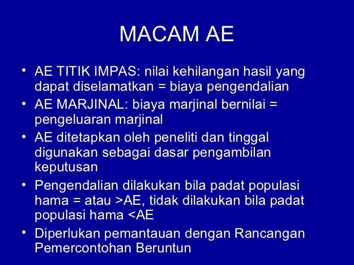 MACAM AE• AE TITIK IMPAS: nilai kehilangan hasil yang  dapat diselamatkan = biaya pengendalian• AE MARJINAL: biaya marjina...