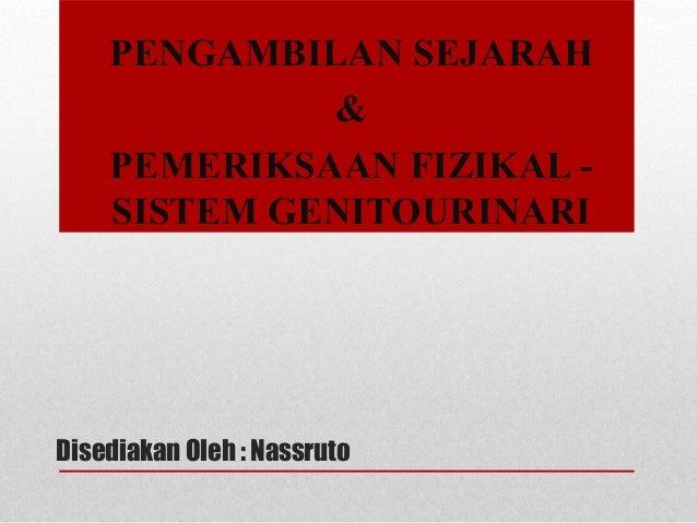 Disediakan Oleh : Nassruto PENGAMBILAN SEJARAH & PEMERIKSAAN FIZIKAL - SISTEM GENITOURINARI