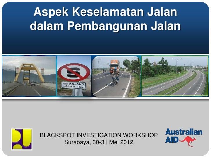 Aspek Keselamatan Jalandalam Pembangunan Jalan BLACKSPOT INVESTIGATION WORKSHOP       Surabaya, 30-31 Mei 2012
