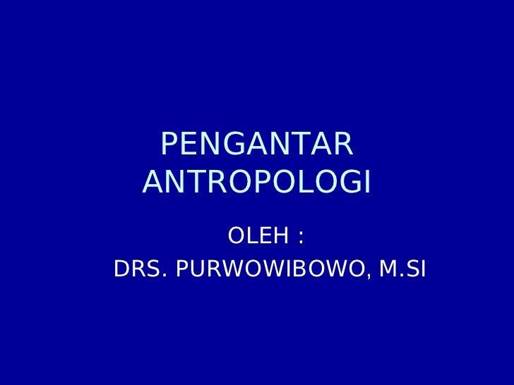 PENGANTAR   ANTROPOLOGI         OLEH : DRS. PURWOWIBOWO, M.SI