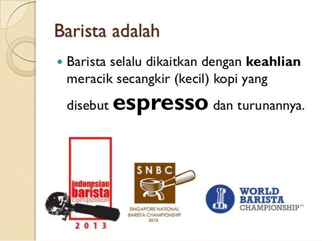 Barista adalah   Barista selalu dikaitkan dengan keahlian meracik secangkir (kecil) kopi yang disebut  espresso dan turun...