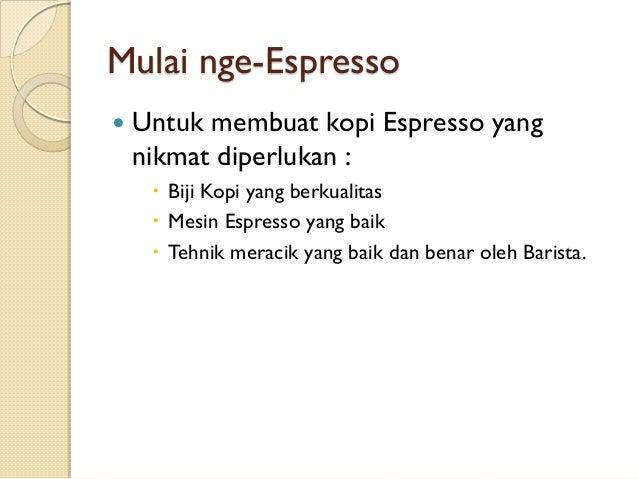 Mulai nge-Espresso   Untuk membuat kopi Espresso yang nikmat diperlukan :  Biji Kopi yang berkualitas  Mesin Espresso y...