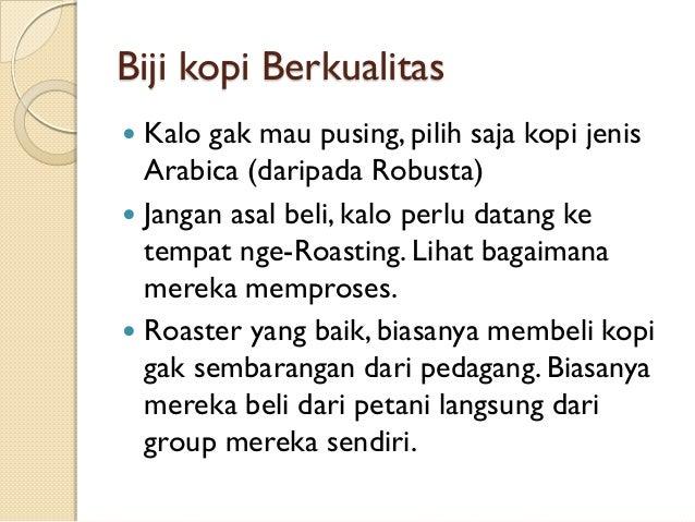 Biji kopi Berkualitas Kalo gak mau pusing, pilih saja kopi jenis Arabica (daripada Robusta)  Jangan asal beli, kalo perlu...