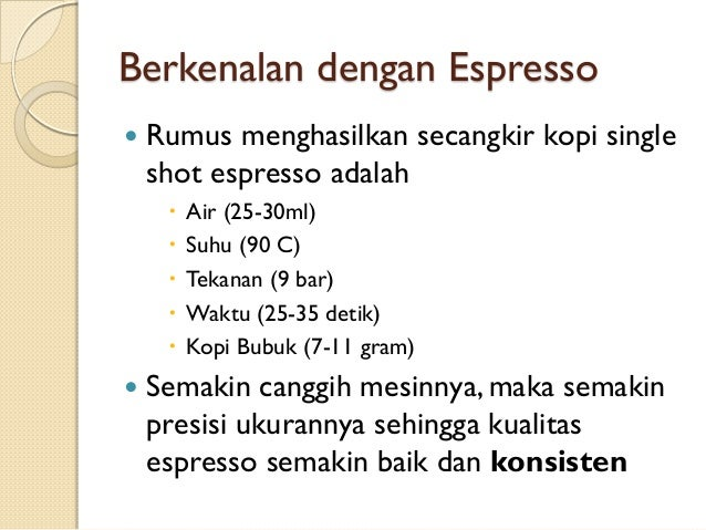 Berkenalan dengan Espresso   Rumus menghasilkan secangkir kopi single shot espresso adalah         Air (25-30ml) Su...