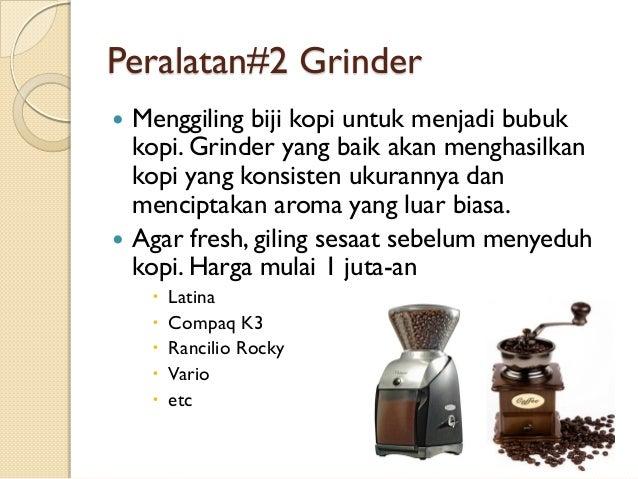Peralatan#2 Grinder     Menggiling biji kopi untuk menjadi bubuk kopi. Grinder yang baik akan menghasilkan kopi yang kon...