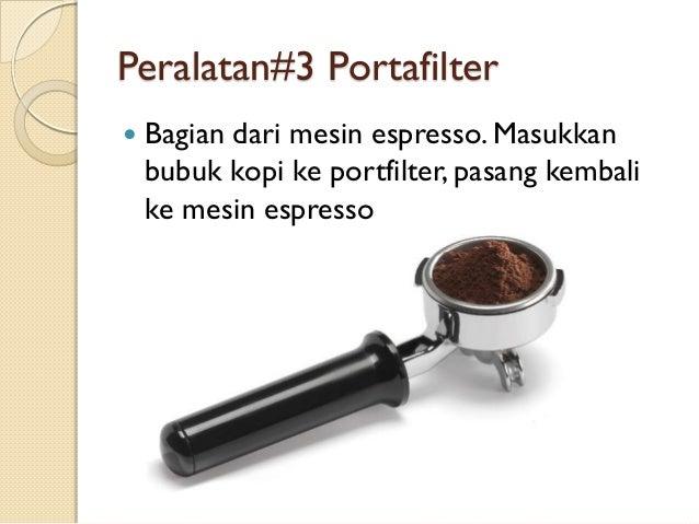 Peralatan#3 Portafilter   Bagian dari mesin espresso. Masukkan bubuk kopi ke portfilter, pasang kembali ke mesin espresso