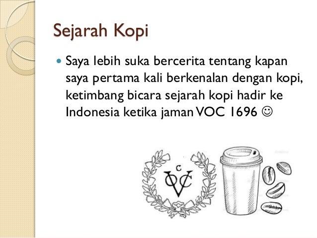 Sejarah Kopi   Saya lebih suka bercerita tentang kapan saya pertama kali berkenalan dengan kopi, ketimbang bicara sejarah...