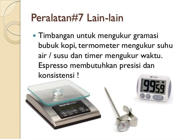 Peralatan#7 Lain-lain   Timbangan untuk mengukur gramasi bubuk kopi, termometer mengukur suhu air / susu dan timer menguk...