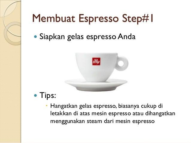 Membuat Espresso Step#1   Siapkan gelas espresso Anda    Tips:  Hangatkan gelas espresso, biasanya cukup di letakkan di...
