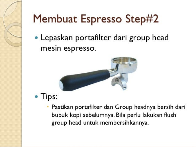Membuat Espresso Step#2   Lepaskan portafilter dari group head mesin espresso.    Tips:  Pastikan portafilter dan Group...
