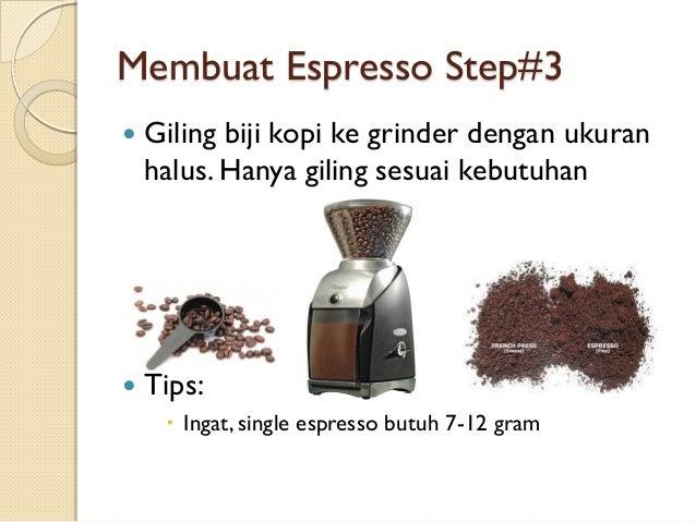Membuat Espresso Step#3   Giling biji kopi ke grinder dengan ukuran halus. Hanya giling sesuai kebutuhan    Tips:  Inga...