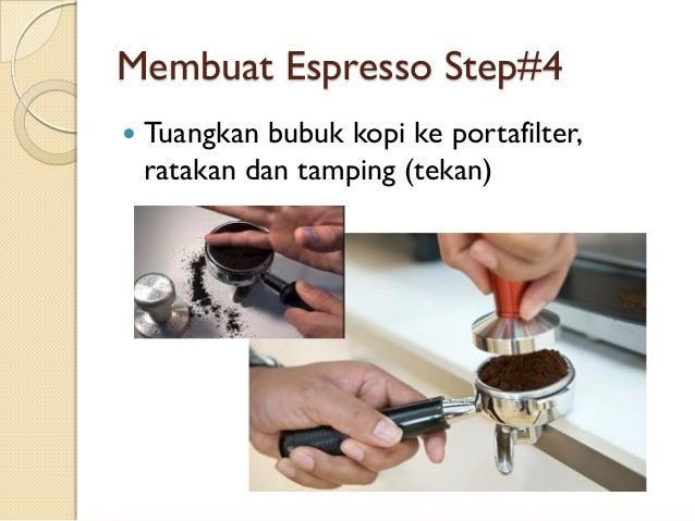 Membuat Espresso Step#4   Tuangkan bubuk kopi ke portafilter, ratakan dan tamping (tekan)