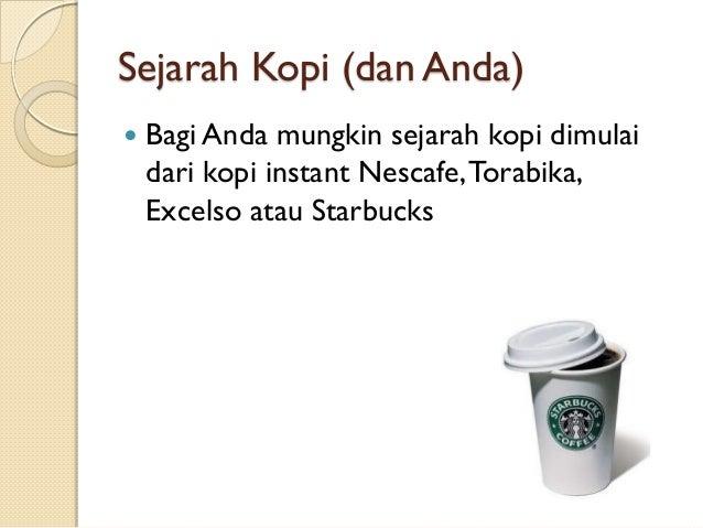 Sejarah Kopi (dan Anda)   Bagi Anda mungkin sejarah kopi dimulai dari kopi instant Nescafe, Torabika, Excelso atau Starbu...