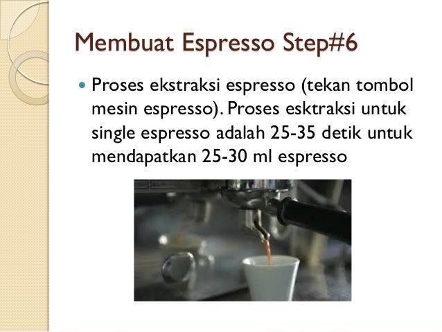 Membuat Espresso Step#6   Proses ekstraksi espresso (tekan tombol mesin espresso). Proses esktraksi untuk single espresso...