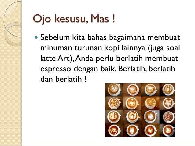 Ojo kesusu, Mas !   Sebelum kita bahas bagaimana membuat minuman turunan kopi lainnya (juga soal latte Art), Anda perlu b...