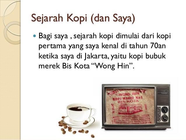 Sejarah Kopi (dan Saya)   Bagi saya , sejarah kopi dimulai dari kopi pertama yang saya kenal di tahun 70an ketika saya di...