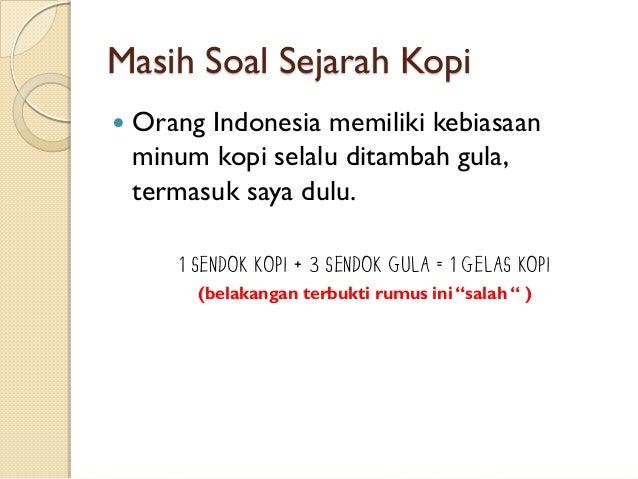 Masih Soal Sejarah Kopi   Orang Indonesia memiliki kebiasaan minum kopi selalu ditambah gula, termasuk saya dulu. 1 sendo...