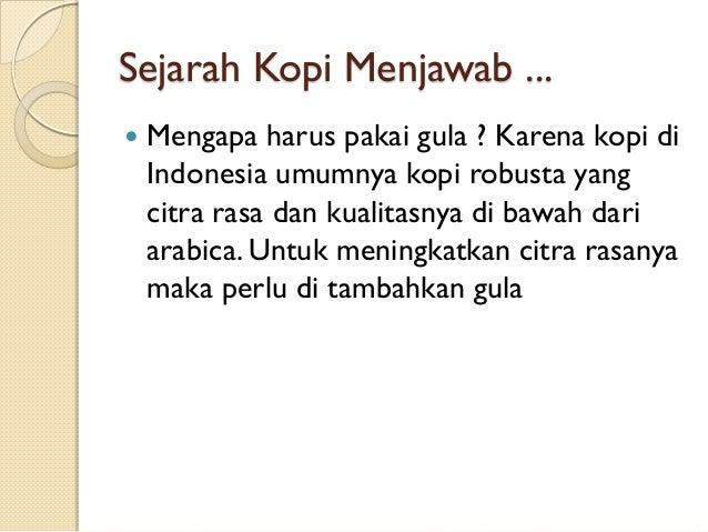 Sejarah Kopi Menjawab ...   Mengapa harus pakai gula ? Karena kopi di Indonesia umumnya kopi robusta yang citra rasa dan ...