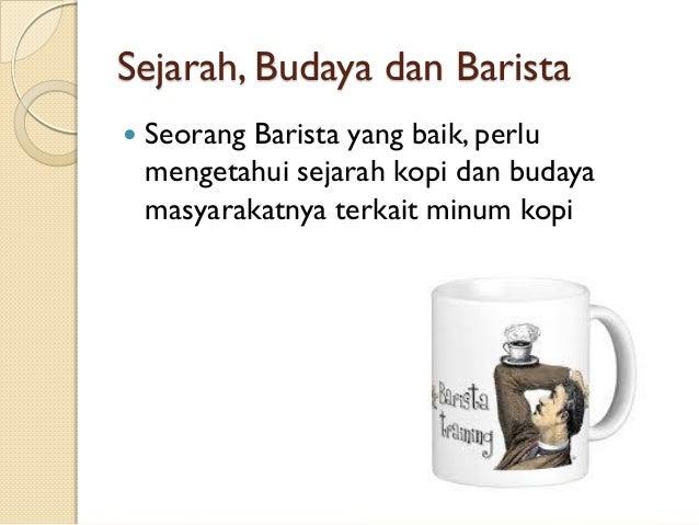 Sejarah, Budaya dan Barista   Seorang Barista yang baik, perlu mengetahui sejarah kopi dan budaya masyarakatnya terkait m...