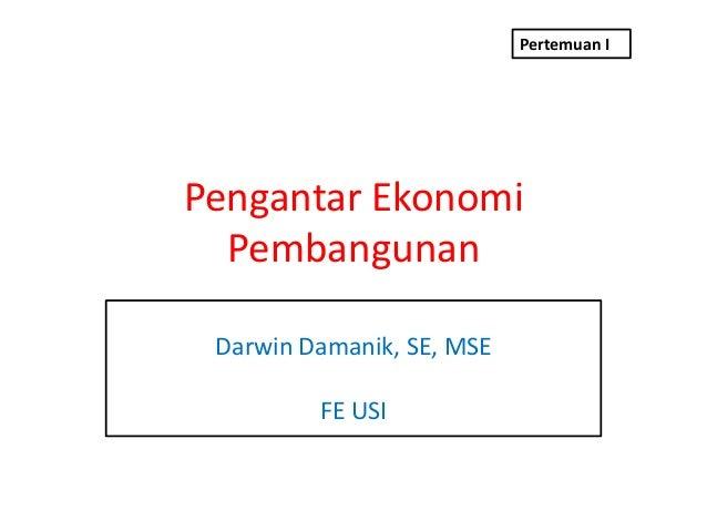 Pertemuan IPengantar Ekonomi  Pembangunan Darwin Damanik, SE, MSE         FE USI