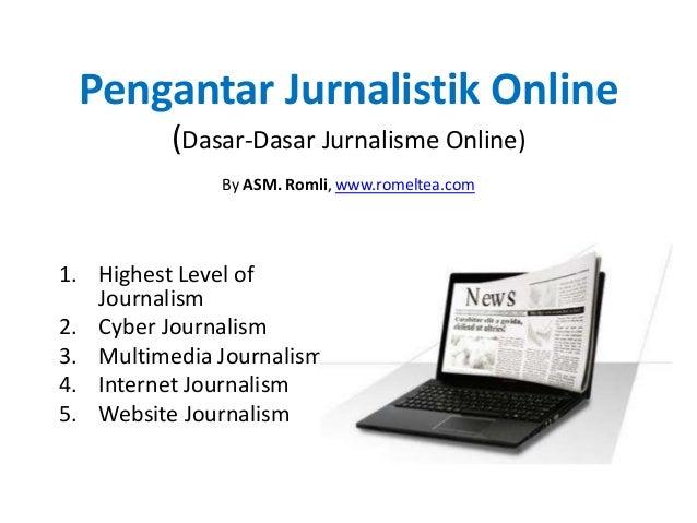 Pengantar Jurnalistik Online (Dasar-Dasar Jurnalisme Online) By ASM. Romli, www.romeltea.com 1. Highest Level of Journalis...