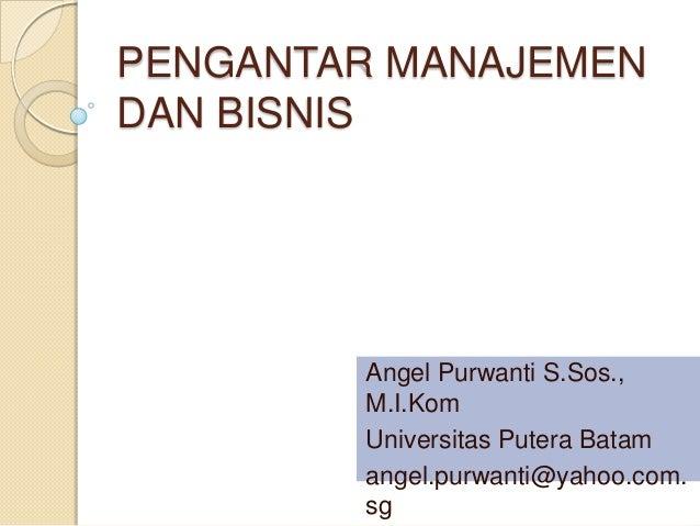 PENGANTAR MANAJEMENDAN BISNIS        Angel Purwanti S.Sos.,        M.I.Kom        Universitas Putera Batam        angel.pu...